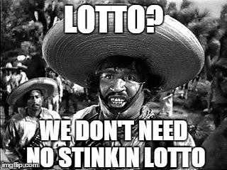 LOTTO? WE DON'T NEED NO STINKIN LOTTO | image tagged in lotto,winner,badges | made w/ Imgflip meme maker