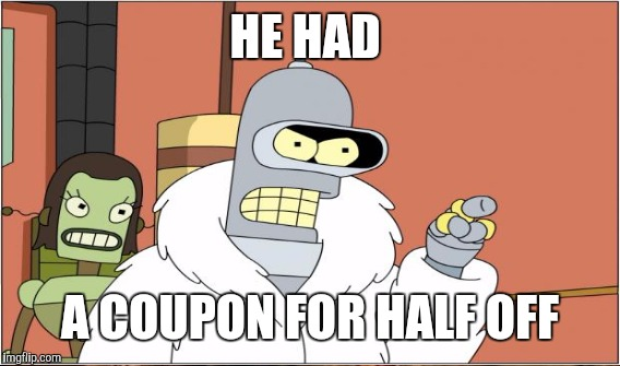 HE HAD A COUPON FOR HALF OFF | made w/ Imgflip meme maker