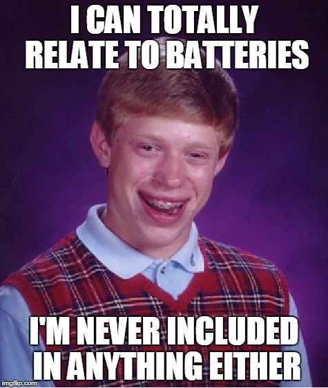 Bad Luck Brian Meme | I CAN TOTALLY RELATE TO BATTERIES I'M NEVER INCLUDED IN ANYTHING EITHER | image tagged in memes,bad luck brian | made w/ Imgflip meme maker