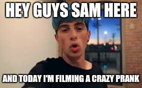 HEY GUYS SAM HERE AND TODAY I'M FILMING A CRAZY PRANK | made w/ Imgflip meme maker