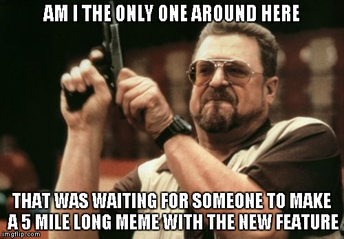 Am I The Only One Around Here Meme | AM I THE ONLY ONE AROUND HERE THAT WAS WAITING FOR SOMEONE TO MAKE A 5 MILE LONG MEME WITH THE NEW FEATURE | image tagged in memes,am i the only one around here | made w/ Imgflip meme maker