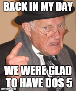 Back In My Day Meme | BACK IN MY DAY WE WERE GLAD TO HAVE DOS 5 | image tagged in memes,back in my day | made w/ Imgflip meme maker