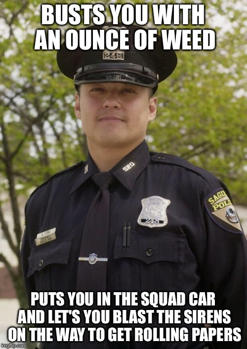 Good Guy Cop | BUSTS YOU WITH AN OUNCE OF WEED PUTS YOU IN THE SQUAD CAR AND LET'S YOU BLAST THE SIRENS ON THE WAY TO GET ROLLING PAPERS | image tagged in good guy cop,weed,cop,rolling,paper,busted,memes | made w/ Imgflip meme maker