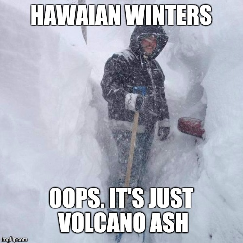 SNOW!!! | HAWAIAN WINTERS OOPS. IT'S JUST VOLCANO ASH | image tagged in snow | made w/ Imgflip meme maker