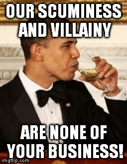 That's None of my Business Obama | OUR SCUMINESS AND VILLAINY ARE NONE OF YOUR BUSINESS! | image tagged in that's none of my business obama | made w/ Imgflip meme maker