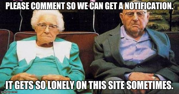 Excited old people | PLEASE COMMENT SO WE CAN GET A NOTIFICATION. IT GETS SO LONELY ON THIS SITE SOMETIMES. | image tagged in excited old people | made w/ Imgflip meme maker