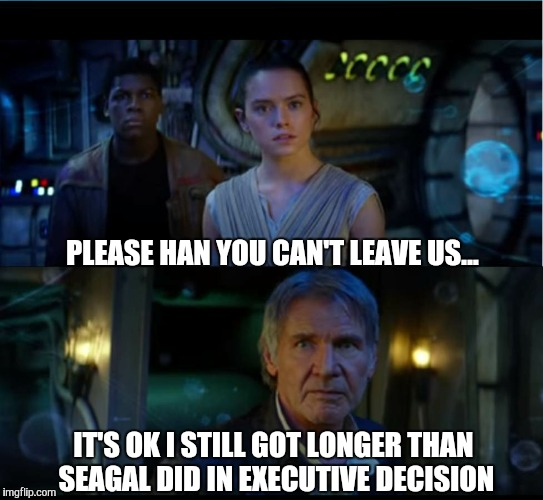 Star Wars meme... | PLEASE HAN YOU CAN'T LEAVE US... IT'S OK I STILL GOT LONGER THAN SEAGAL DID IN EXECUTIVE DECISION | image tagged in star wars trailer,star wars,the force awakens,star wars the force awakens,funny,gavman | made w/ Imgflip meme maker