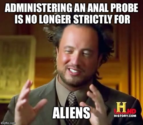 Ancient Aliens Meme | ADMINISTERING AN ANAL PROBE IS NO LONGER STRICTLY FOR ALIENS | image tagged in memes,ancient aliens | made w/ Imgflip meme maker