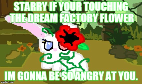 Don't touch the dream flower Starry. | STARRY IF YOUR TOUCHING THE DREAM FACTORY FLOWER IM GONNA BE SO ANGRY AT YOU. | image tagged in luna'sadventure,animaljam,poppy | made w/ Imgflip meme maker