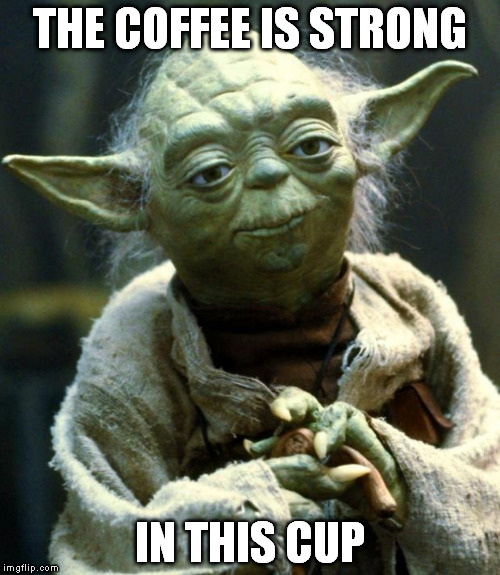 Star Wars Yoda Meme | THE COFFEE IS STRONG IN THIS CUP | image tagged in memes,star wars yoda | made w/ Imgflip meme maker