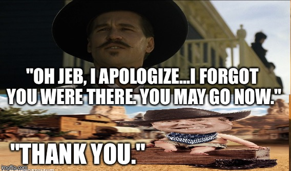 "Jeb at the O.K. CORRAL | ""OH JEB, I APOLOGIZE...I FORGOT YOU WERE THERE. YOU MAY GO NOW."" ""THANK YOU."" 