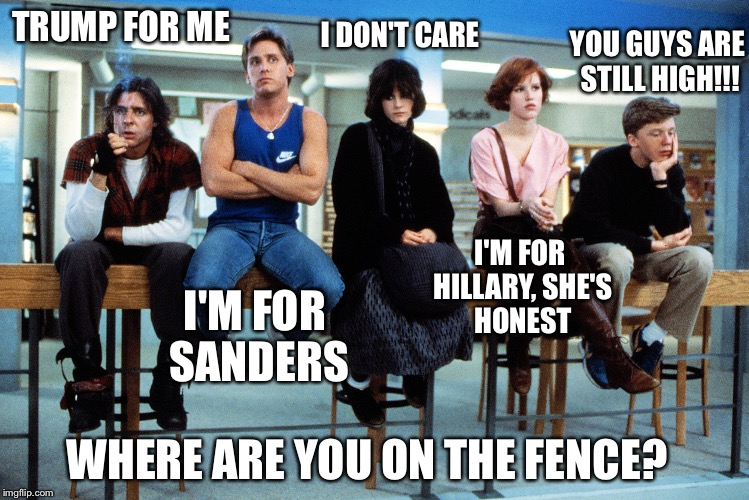 breakfast club |  I DON'T CARE; YOU GUYS ARE STILL HIGH!!! TRUMP FOR ME; I'M FOR HILLARY, SHE'S HONEST; I'M FOR SANDERS; WHERE ARE YOU ON THE FENCE? | image tagged in breakfast club | made w/ Imgflip meme maker