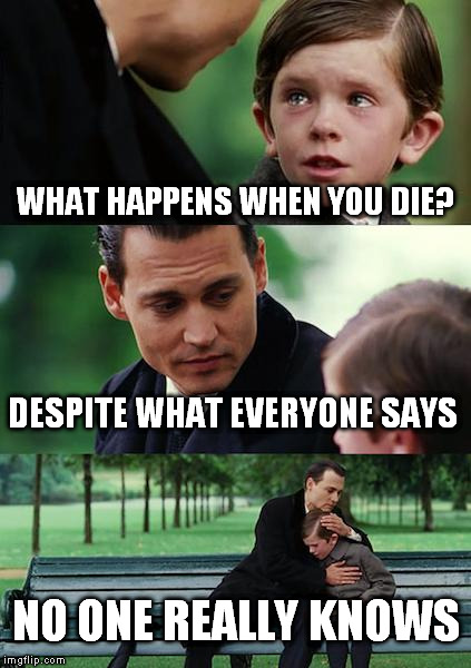 Finding Neverland Meme |  WHAT HAPPENS WHEN YOU DIE? DESPITE WHAT EVERYONE SAYS; NO ONE REALLY KNOWS | image tagged in memes,finding neverland | made w/ Imgflip meme maker