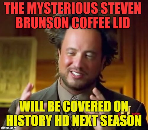 Ancient Aliens Meme | THE MYSTERIOUS STEVEN BRUNSON COFFEE LID WILL BE COVERED ON HISTORY HD NEXT SEASON | image tagged in memes,ancient aliens | made w/ Imgflip meme maker
