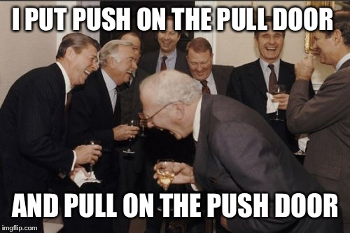 Laughing Men In Suits Meme | I PUT PUSH ON THE PULL DOOR AND PULL ON THE PUSH DOOR | image tagged in memes,laughing men in suits | made w/ Imgflip meme maker