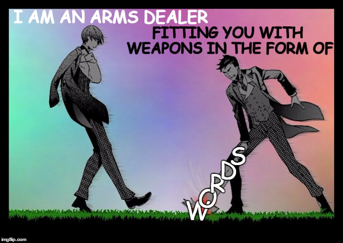 Fall Out Boy | I AM AN ARMS DEALER FITTING YOU WITH WEAPONS IN THE FORM OF W O R D S | image tagged in dodge,fall out boy,black butler,song lyrics,original meme | made w/ Imgflip meme maker
