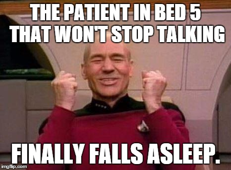 Captain Kirk Yes! | THE PATIENT IN BED 5 THAT WON'T STOP TALKING FINALLY FALLS ASLEEP. | image tagged in captain kirk yes | made w/ Imgflip meme maker