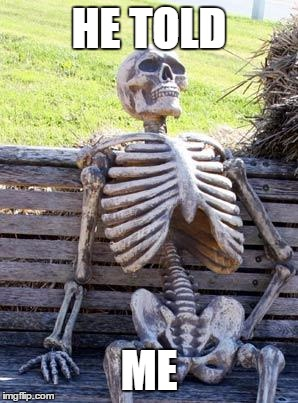 Waiting Skeleton Meme | HE TOLD ME | image tagged in memes,waiting skeleton | made w/ Imgflip meme maker