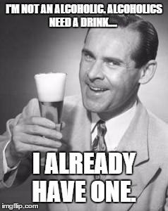 I'm not an alcoholic... | I'M NOT AN ALCOHOLIC. ALCOHOLICS NEED A DRINK.... I ALREADY HAVE ONE. | image tagged in guy beer | made w/ Imgflip meme maker