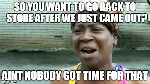Ain't Nobody Got Time For That Meme |  SO YOU WANT TO GO BACK TO  STORE AFTER WE JUST CAME OUT? AINT NOBODY GOT TIME FOR THAT | image tagged in memes,aint nobody got time for that | made w/ Imgflip meme maker