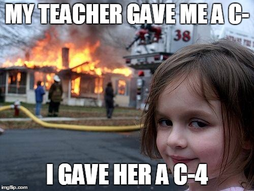 Disaster Girl Meme | MY TEACHER GAVE ME A C- I GAVE HER A C-4 | image tagged in memes,disaster girl | made w/ Imgflip meme maker