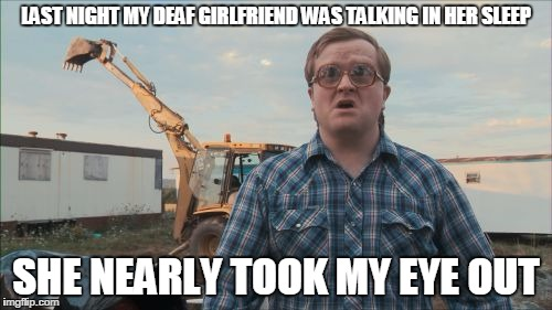 Trailer Park Boys Bubbles |  LAST NIGHT MY DEAF GIRLFRIEND WAS TALKING IN HER SLEEP; SHE NEARLY TOOK MY EYE OUT | image tagged in memes,trailer park boys bubbles | made w/ Imgflip meme maker