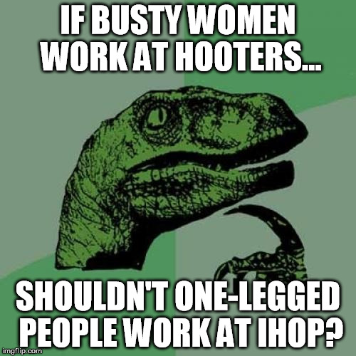 I just need to get this off my chest... | IF BUSTY WOMEN WORK AT HOOTERS... SHOULDN'T ONE-LEGGED PEOPLE WORK AT IHOP? | image tagged in memes,philosoraptor,boobs,hooters,puns | made w/ Imgflip meme maker