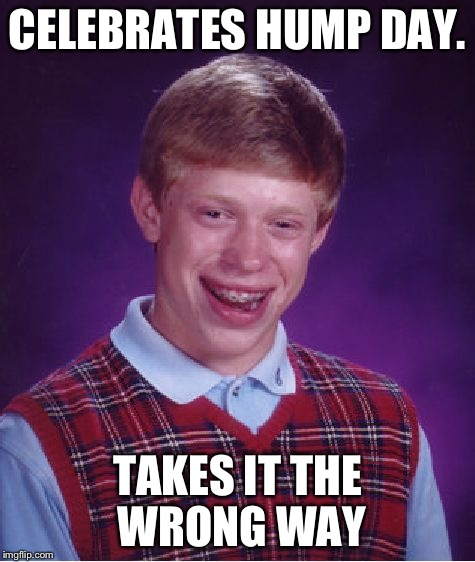 Bad Luck Brian Meme | CELEBRATES HUMP DAY. TAKES IT THE WRONG WAY | image tagged in memes,bad luck brian | made w/ Imgflip meme maker
