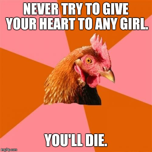 I've a dream that one day I'll have a girlfriend. | NEVER TRY TO GIVE YOUR HEART TO ANY GIRL. YOU'LL DIE. | image tagged in memes,anti joke chicken,funny,game_king | made w/ Imgflip meme maker