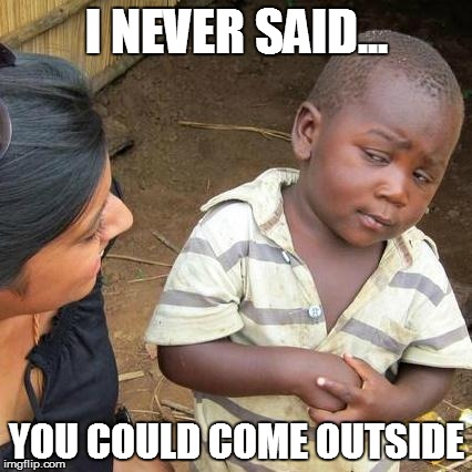 Kid of the house | I NEVER SAID... YOU COULD COME OUTSIDE | image tagged in memes,third world skeptical kid | made w/ Imgflip meme maker