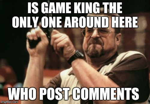 Am I The Only One Around Here Meme | IS GAME KING THE ONLY ONE AROUND HERE WHO POST COMMENTS | image tagged in memes,am i the only one around here | made w/ Imgflip meme maker