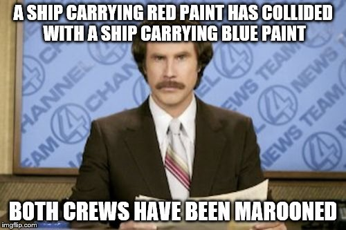 Ron Burgundy Meme | A SHIP CARRYING RED PAINT HAS COLLIDED WITH A SHIP CARRYING BLUE PAINT BOTH CREWS HAVE BEEN MAROONED | image tagged in memes,ron burgundy,ships,paint,sailing | made w/ Imgflip meme maker