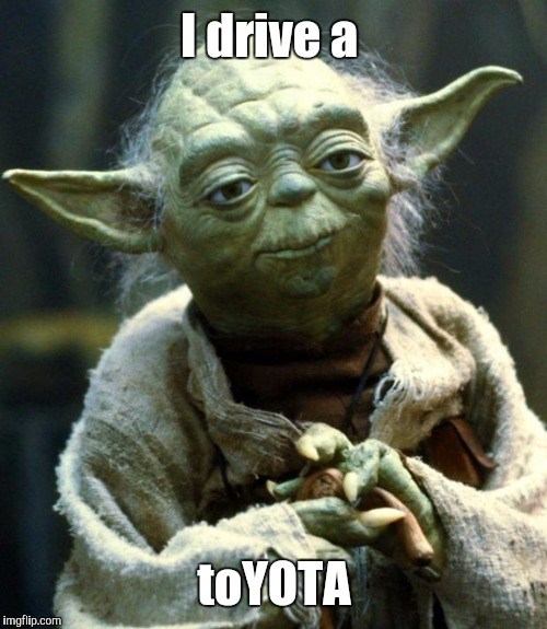Star Wars Yoda Meme | I drive a toYOTA | image tagged in memes,star wars yoda | made w/ Imgflip meme maker
