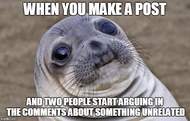 Awkward Moment Sealion |  WHEN YOU MAKE A POST; AND TWO PEOPLE START ARGUING IN THE COMMENTS ABOUT SOMETHING UNRELATED | image tagged in memes,awkward moment sealion,AdviceAnimals | made w/ Imgflip meme maker
