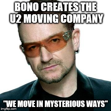 "U2/Bono Business is booming | BONO CREATES THE U2 MOVING COMPANY ""WE MOVE IN MYSTERIOUS WAYS"" 
