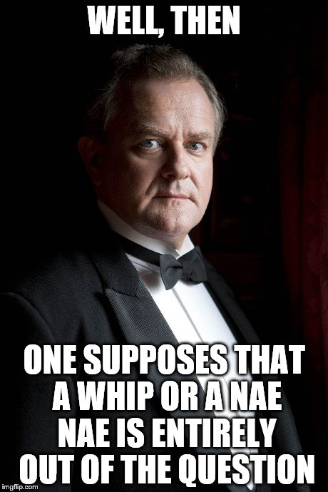 Lord Grantham's invitation to waltz is politely refused |  WELL, THEN; ONE SUPPOSES THAT A WHIP OR A NAE NAE IS ENTIRELY OUT OF THE QUESTION | image tagged in memes,downton abbey,whip | made w/ Imgflip meme maker
