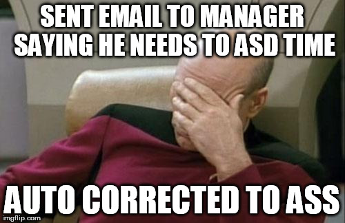 Captain Picard Facepalm Meme | SENT EMAIL TO MANAGER SAYING HE NEEDS TO ASD TIME AUTO CORRECTED TO ASS | image tagged in memes,captain picard facepalm | made w/ Imgflip meme maker