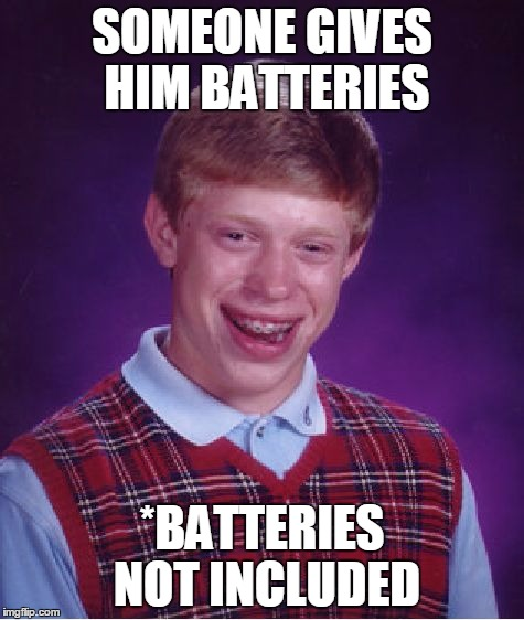 Bad Luck Brian Meme | SOMEONE GIVES HIM BATTERIES *BATTERIES NOT INCLUDED | image tagged in memes,bad luck brian | made w/ Imgflip meme maker