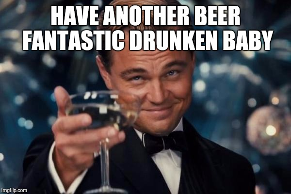 Leonardo Dicaprio Cheers Meme | HAVE ANOTHER BEER FANTASTIC DRUNKEN BABY | image tagged in memes,leonardo dicaprio cheers | made w/ Imgflip meme maker