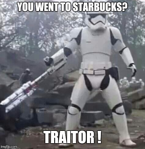 YOU WENT TO STARBUCKS? TRAITOR ! | made w/ Imgflip meme maker