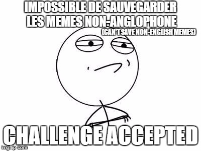 Challenge accepted | IMPOSSIBLE DE SAUVEGARDER LES MEMES NON-ANGLOPHONE CHALLENGE ACCEPTED (CAN'T SAVE NON-ENGLISH MEMES) | image tagged in memes,challenge accepted rage face,french,saving meme | made w/ Imgflip meme maker