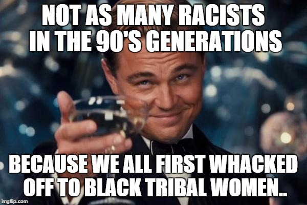 Leonardo Dicaprio Cheers Meme | NOT AS MANY RACISTS IN THE 90'S GENERATIONS BECAUSE WE ALL FIRST WHACKED OFF TO BLACK TRIBAL WOMEN.. | image tagged in memes,leonardo dicaprio cheers | made w/ Imgflip meme maker