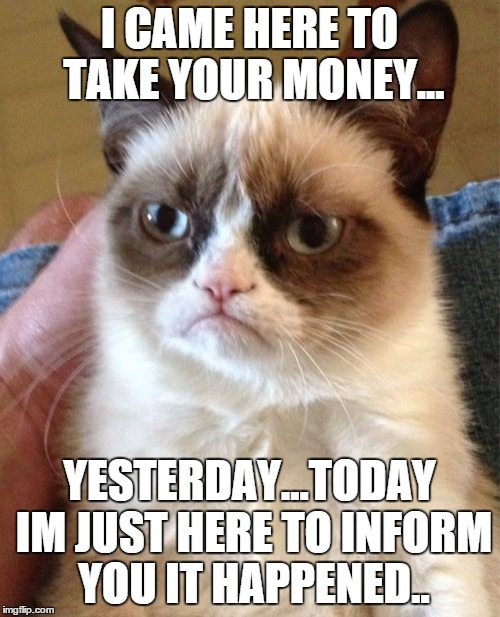 Grumpy Cat Meme | I CAME HERE TO TAKE YOUR MONEY... YESTERDAY...TODAY IM JUST HERE TO INFORM YOU IT HAPPENED.. | image tagged in memes,grumpy cat | made w/ Imgflip meme maker