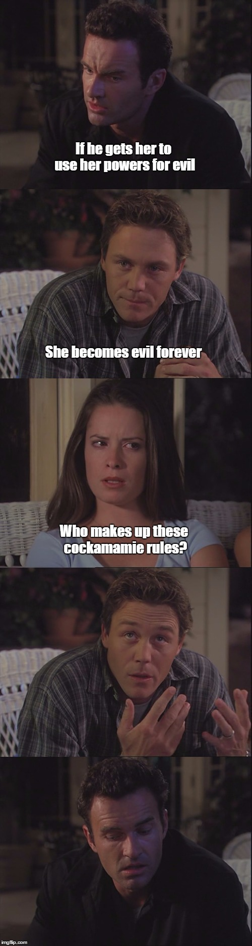 Charmed S04E02 | If he gets her to use her powers for evil She becomes evil forever Who makes up these cockamamie rules? | image tagged in charmed,rules | made w/ Imgflip meme maker