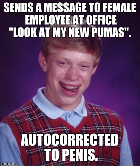 "Bad Luck Brian Meme | SENDS A MESSAGE TO FEMALE EMPLOYEE AT OFFICE ""LOOK AT MY NEW PUMAS"". AUTOCORRECTED TO P**IS. 