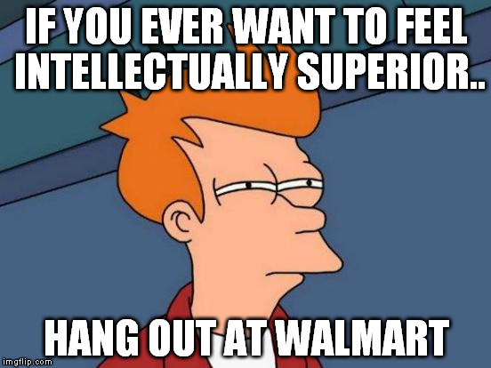 walmart shoppers can be entertaining ! | IF YOU EVER WANT TO FEEL INTELLECTUALLY SUPERIOR.. HANG OUT AT WALMART | image tagged in memes,futurama fry | made w/ Imgflip meme maker
