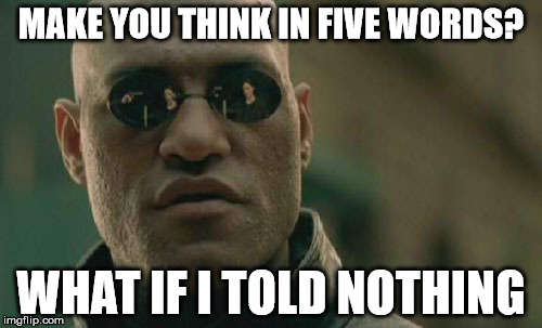 Matrix Morpheus Meme | MAKE YOU THINK IN FIVE WORDS? WHAT IF I TOLD NOTHING | image tagged in memes,matrix morpheus | made w/ Imgflip meme maker