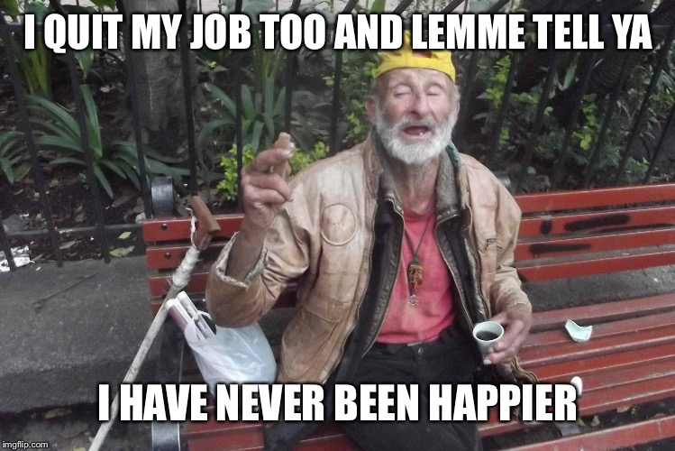 I QUIT MY JOB TOO AND LEMME TELL YA I HAVE NEVER BEEN HAPPIER | made w/ Imgflip meme maker
