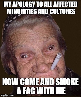 MY APOLOGY TO ALL AFFECTED MINORITIES AND CULTURES NOW COME AND SMOKE A F*G WITH ME | made w/ Imgflip meme maker