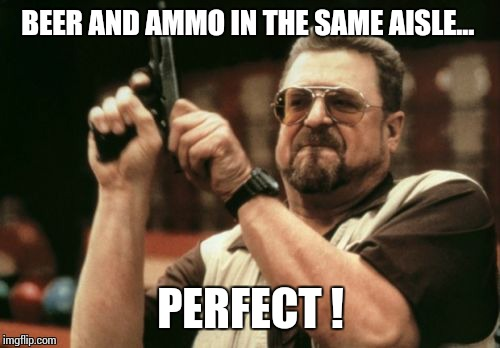 Am I The Only One Around Here Meme | BEER AND AMMO IN THE SAME AISLE... PERFECT ! | image tagged in memes,am i the only one around here | made w/ Imgflip meme maker